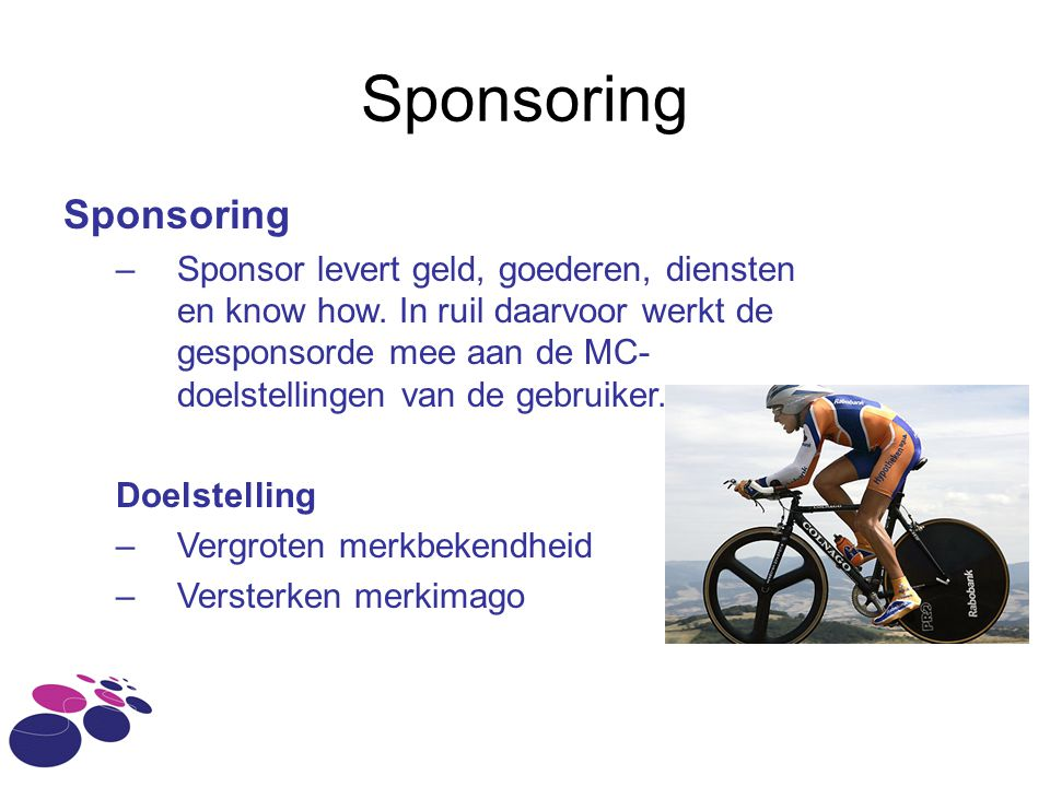 Sponsoring –Sponsor levert geld, goederen, diensten en know how. In ruil daarvoor werkt de gesponsorde mee aan de MC- doelstellingen van de gebruiker.