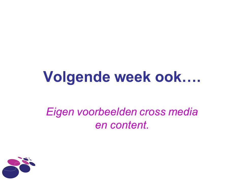 Volgende week ook…. Eigen voorbeelden cross media en content.