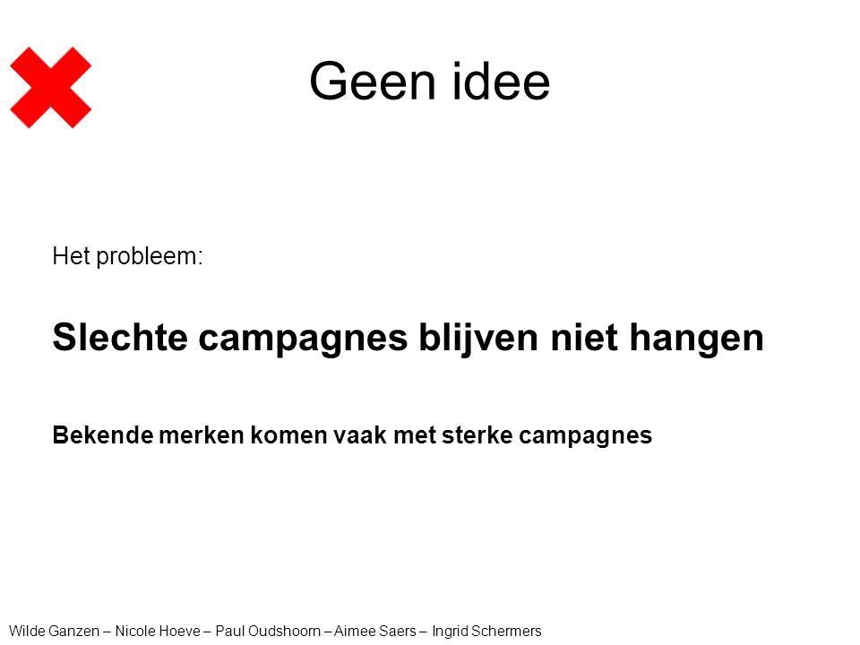 Geen idee Het probleem: Slechte campagnes blijven niet hangen Bekende merken komen vaak met sterke campagnes Wilde Ganzen – Nicole Hoeve – Paul Oudsho