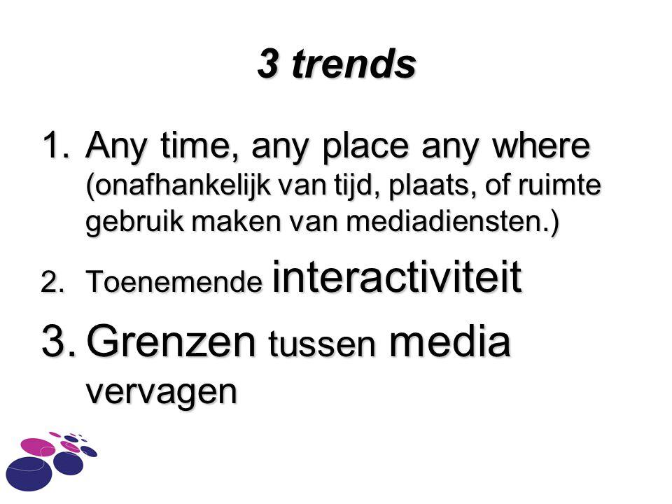 3 trends 1.Any time, any place any where (onafhankelijk van tijd, plaats, of ruimte gebruik maken van mediadiensten.) 2.Toenemende interactiviteit 3.G