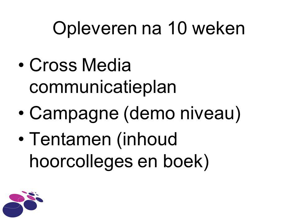 Opleveren na 10 weken Cross Media communicatieplan Campagne (demo niveau) Tentamen (inhoud hoorcolleges en boek)