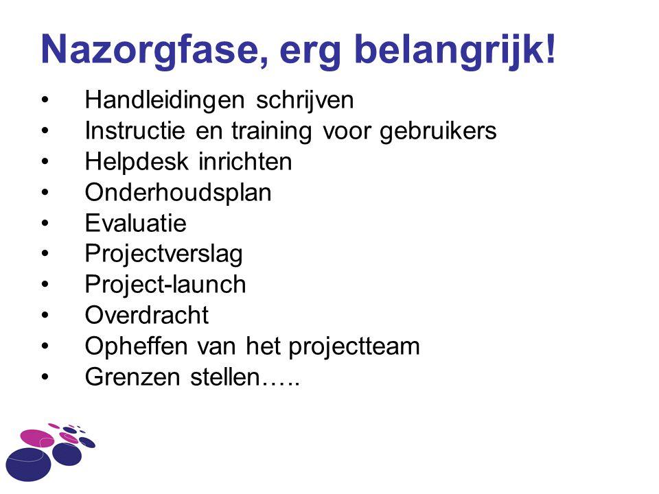 Nazorgfase, erg belangrijk! Handleidingen schrijven Instructie en training voor gebruikers Helpdesk inrichten Onderhoudsplan Evaluatie Projectverslag