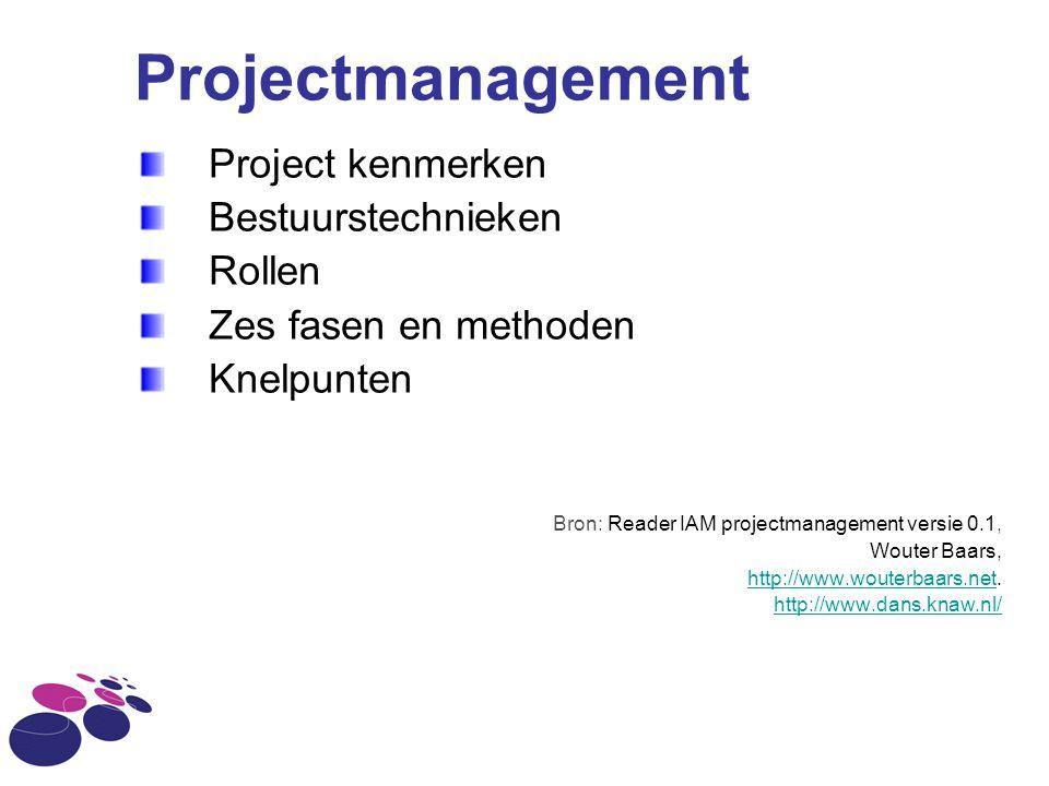 Projectmanagement Project kenmerken Bestuurstechnieken Rollen Zes fasen en methoden Knelpunten Bron: Reader IAM projectmanagement versie 0.1, Wouter B