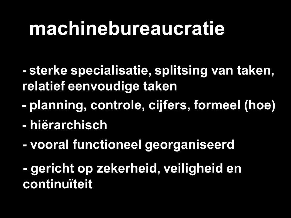 machinebureaucratie - sterke specialisatie, splitsing van taken, relatief eenvoudige taken - planning, controle, cijfers, formeel (hoe) - hiërarchisch
