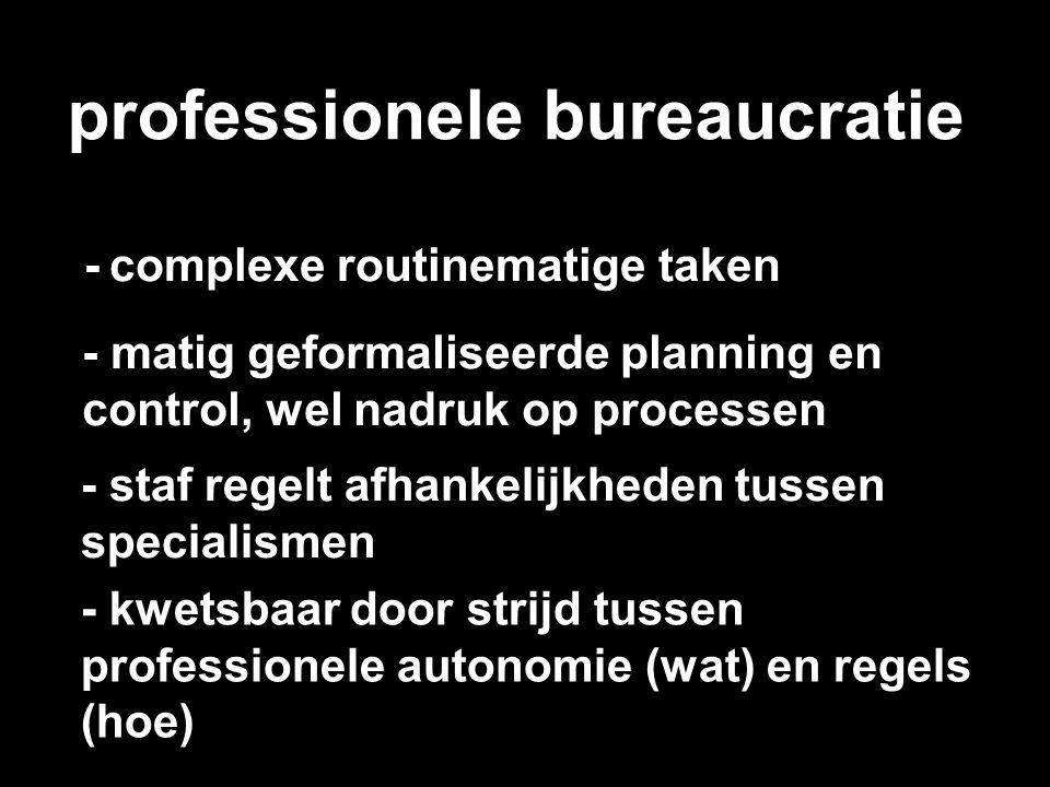 professionele bureaucratie - complexe routinematige taken - matig geformaliseerde planning en control, wel nadruk op processen - staf regelt afhankeli