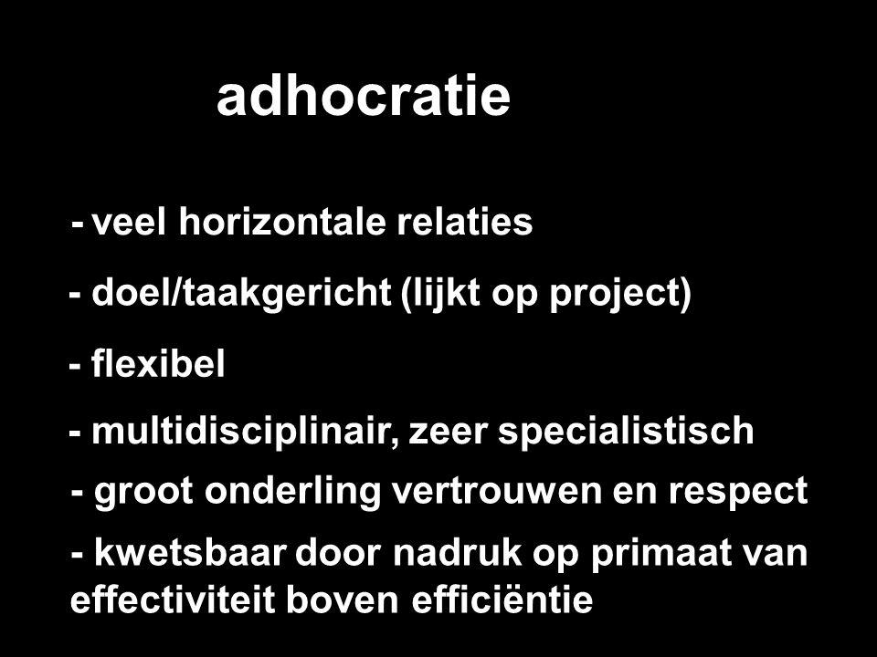 adhocratie - veel horizontale relaties - doel/taakgericht (lijkt op project) - flexibel - multidisciplinair, zeer specialistisch - groot onderling ver