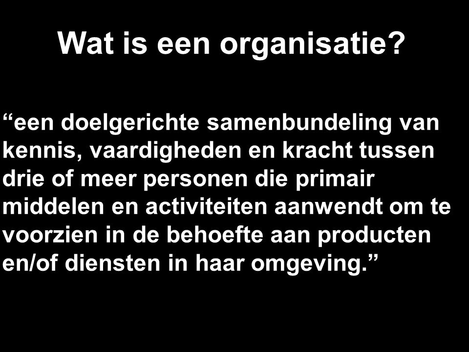 """5 Wat is een organisatie? """"een doelgerichte samenbundeling van kennis, vaardigheden en kracht tussen drie of meer personen die primair middelen en act"""
