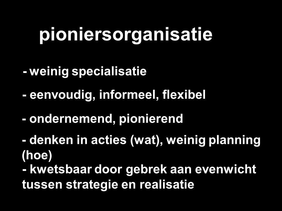 pioniersorganisatie - weinig specialisatie - eenvoudig, informeel, flexibel - ondernemend, pionierend - denken in acties (wat), weinig planning (hoe)