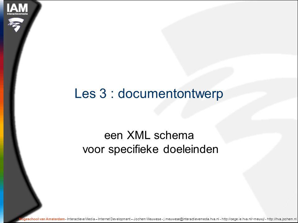 Hogeschool van Amsterdam - Interactieve Media – Internet Development – Jochem Meuwese - j.meuwese@interactievemedia.hva.nl - http://oege.ie.hva.nl/~meuwj/ - http://hva.jochem.nl Les 3 : documentontwerp een XML schema voor specifieke doeleinden