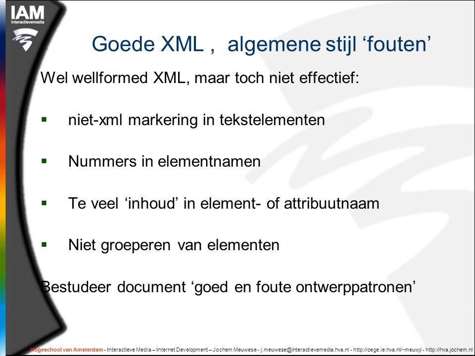 Hogeschool van Amsterdam - Interactieve Media – Internet Development – Jochem Meuwese - j.meuwese@interactievemedia.hva.nl - http://oege.ie.hva.nl/~meuwj/ - http://hva.jochem.nl Goede XML, algemene stijl 'fouten' Wel wellformed XML, maar toch niet effectief:  niet-xml markering in tekstelementen  Nummers in elementnamen  Te veel 'inhoud' in element- of attribuutnaam  Niet groeperen van elementen Bestudeer document 'goed en foute ontwerppatronen'