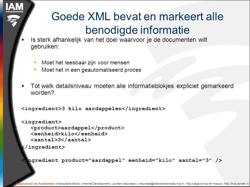 Hogeschool van Amsterdam - Interactieve Media – Internet Development – Jochem Meuwese - j.meuwese@interactievemedia.hva.nl - http://oege.ie.hva.nl/~meuwj/ - http://hva.jochem.nl Goede XML bevat en markeert alle benodigde informatie  Is sterk afhankelijk van het doel waarvoor je de documenten wilt gebruiken:  Moet het leesbaar zijn voor mensen  Moet het in een geautomatiseerd proces  Tot welk detailsniveau moeten alle informatieblokjes expliciet gemarkeerd worden.