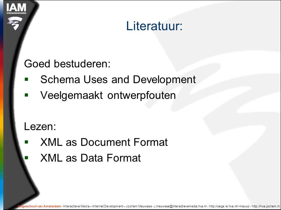Hogeschool van Amsterdam - Interactieve Media – Internet Development – Jochem Meuwese - j.meuwese@interactievemedia.hva.nl - http://oege.ie.hva.nl/~meuwj/ - http://hva.jochem.nl Literatuur: Goed bestuderen:  Schema Uses and Development  Veelgemaakt ontwerpfouten Lezen:  XML as Document Format  XML as Data Format