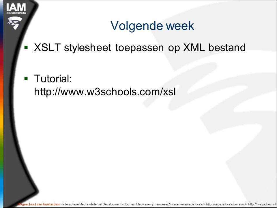 Hogeschool van Amsterdam - Interactieve Media – Internet Development – Jochem Meuwese - j.meuwese@interactievemedia.hva.nl - http://oege.ie.hva.nl/~meuwj/ - http://hva.jochem.nl Volgende week  XSLT stylesheet toepassen op XML bestand  Tutorial: http://www.w3schools.com/xsl
