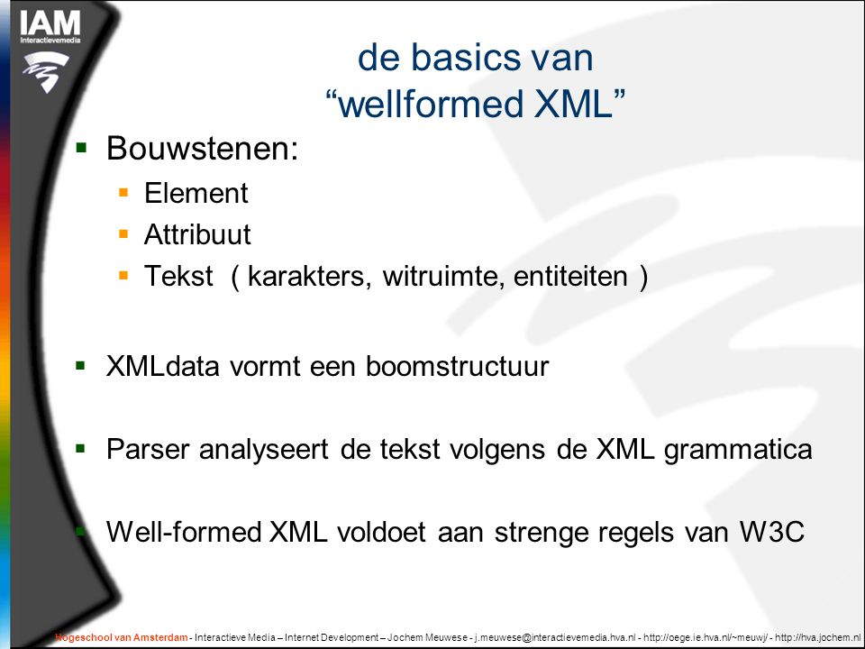 Hogeschool van Amsterdam - Interactieve Media – Internet Development – Jochem Meuwese - j.meuwese@interactievemedia.hva.nl - http://oege.ie.hva.nl/~meuwj/ - http://hva.jochem.nl de basics van wellformed XML  Bouwstenen:  Element  Attribuut  Tekst ( karakters, witruimte, entiteiten )  XMLdata vormt een boomstructuur  Parser analyseert de tekst volgens de XML grammatica  Well-formed XML voldoet aan strenge regels van W3C