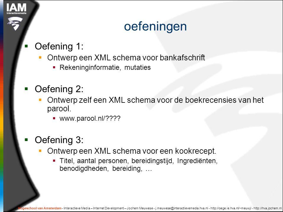 Hogeschool van Amsterdam - Interactieve Media – Internet Development – Jochem Meuwese - j.meuwese@interactievemedia.hva.nl - http://oege.ie.hva.nl/~meuwj/ - http://hva.jochem.nl oefeningen  Oefening 1:  Ontwerp een XML schema voor bankafschrift  Rekeninginformatie, mutaties  Oefening 2:  Ontwerp zelf een XML schema voor de boekrecensies van het parool.