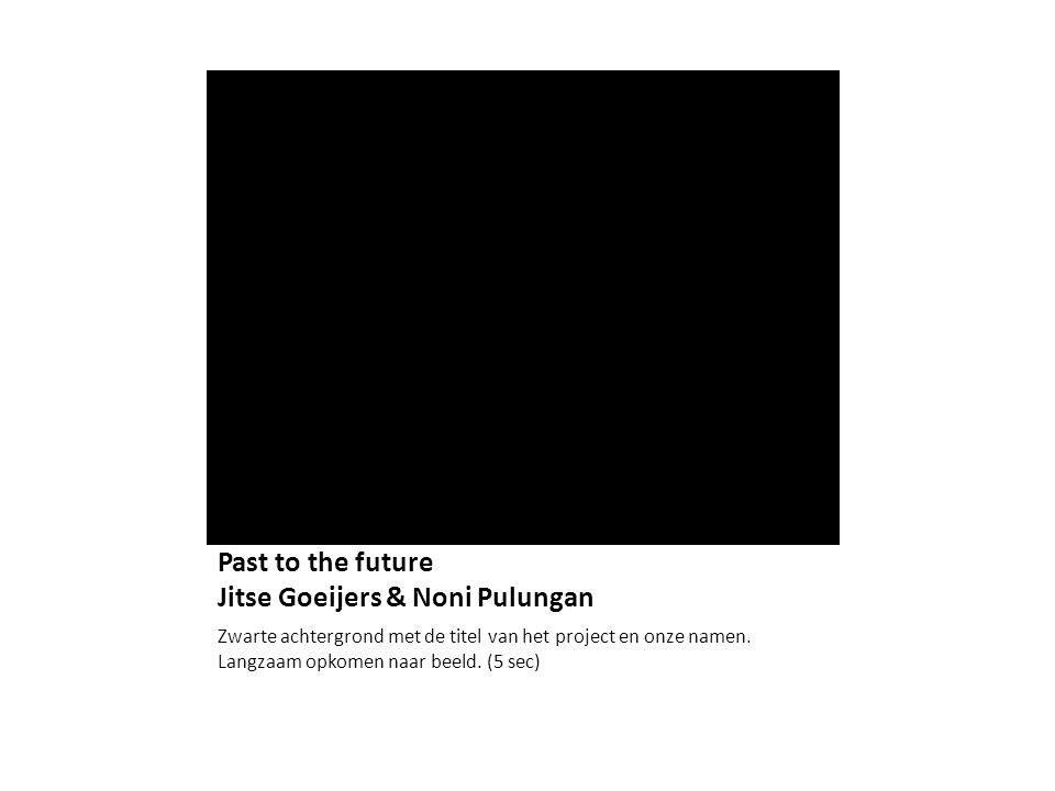 Past to the future Jitse Goeijers & Noni Pulungan Zwarte achtergrond met de titel van het project en onze namen. Langzaam opkomen naar beeld. (5 sec)