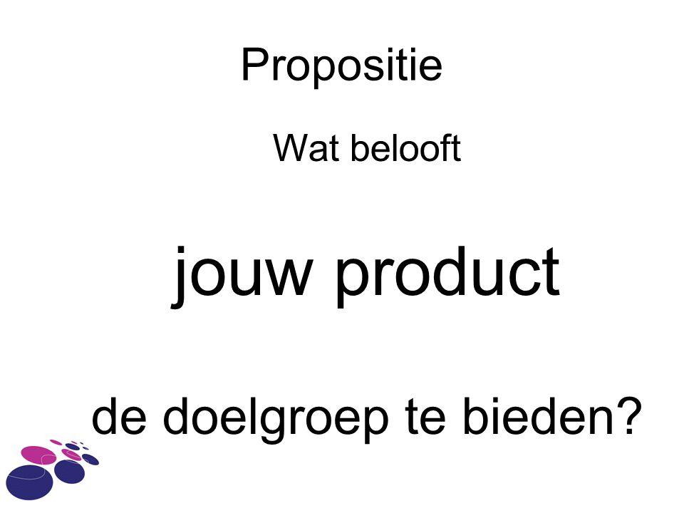 Propositie Wat belooft jouw product de doelgroep te bieden?