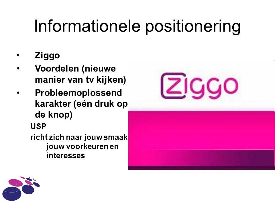 Informationele positionering Ziggo Voordelen (nieuwe manier van tv kijken) Probleemoplossend karakter (eén druk op de knop) USP richt zich naar jouw s