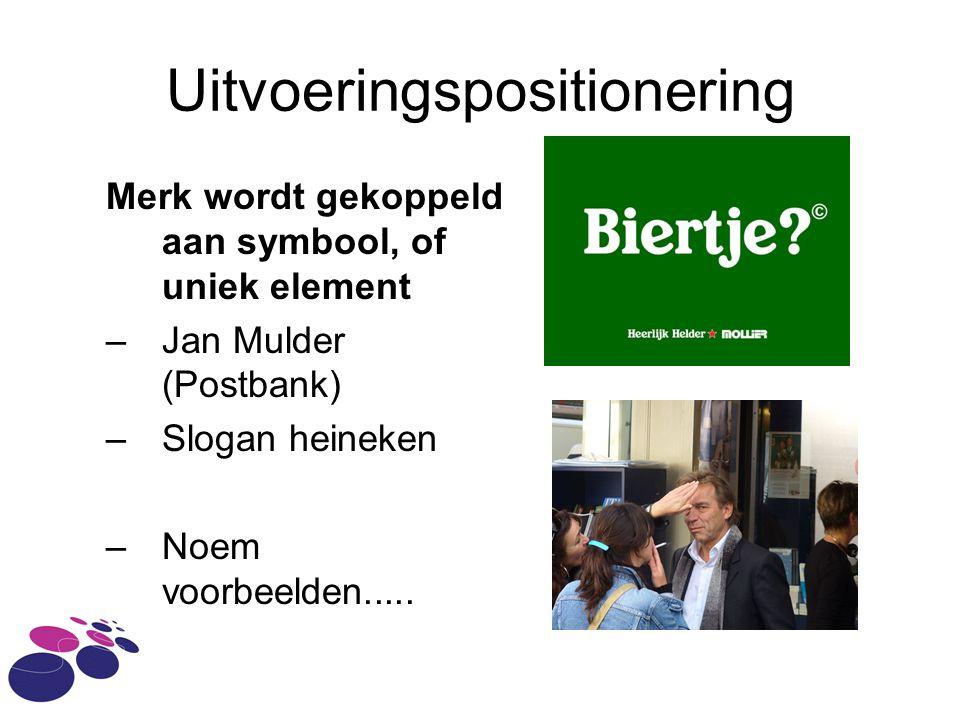 Uitvoeringspositionering Merk wordt gekoppeld aan symbool, of uniek element –Jan Mulder (Postbank) –Slogan heineken –Noem voorbeelden.....