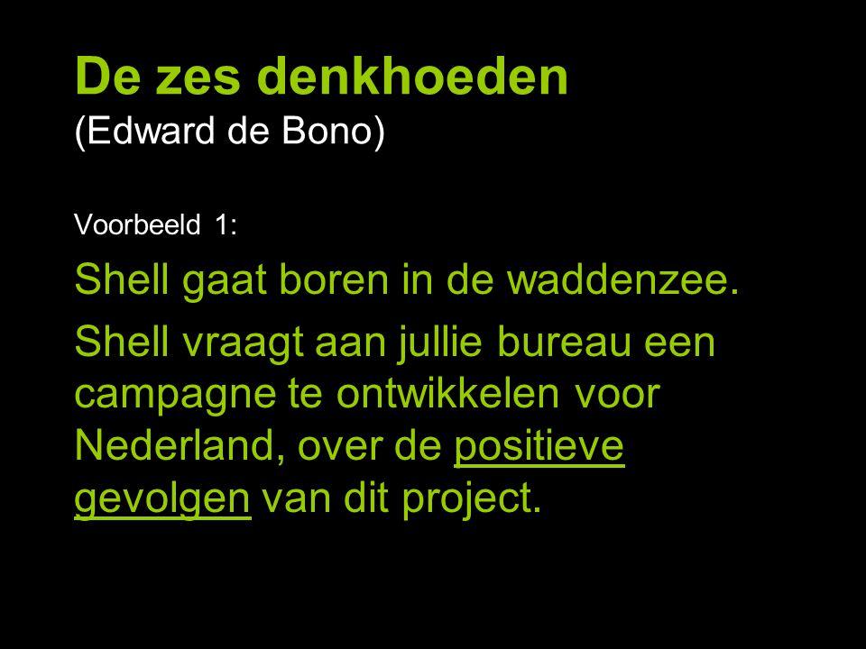 De zes denkhoeden (Edward de Bono) Voorbeeld 1: Shell gaat boren in de waddenzee. Shell vraagt aan jullie bureau een campagne te ontwikkelen voor Nede