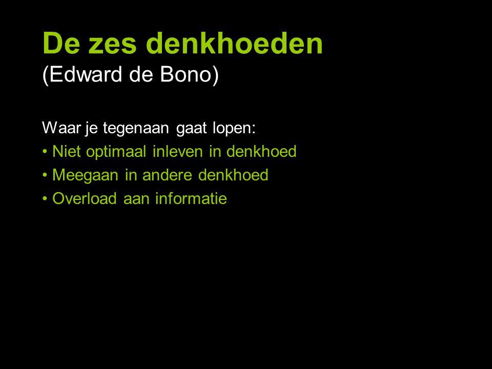 De zes denkhoeden (Edward de Bono) Waar je tegenaan gaat lopen: Niet optimaal inleven in denkhoed Meegaan in andere denkhoed Overload aan informatie