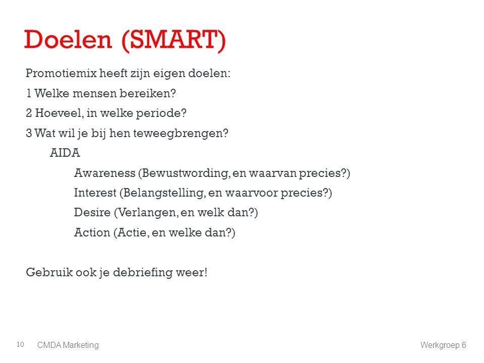 Doelen (SMART) Promotiemix heeft zijn eigen doelen: 1 Welke mensen bereiken? 2 Hoeveel, in welke periode? 3 Wat wil je bij hen teweegbrengen? AIDA Awa