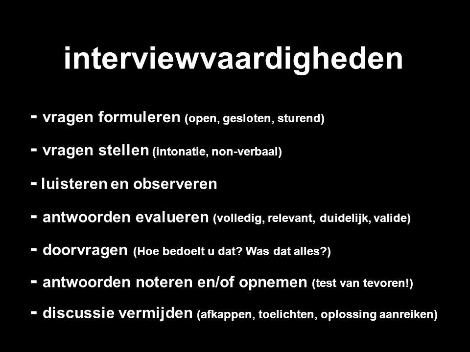 interviewvaardigheden - vragen stellen (intonatie, non-verbaal) - vragen formuleren (open, gesloten, sturend) - luisteren en observeren - antwoorden e