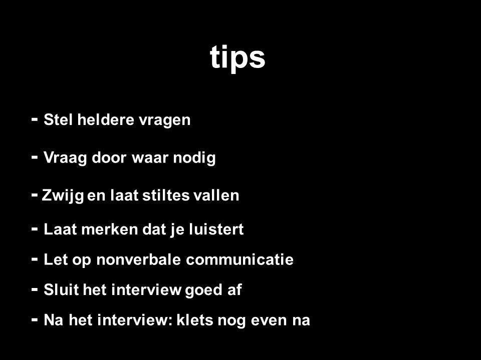 tips - Vraag door waar nodig - Stel heldere vragen - Zwijg en laat stiltes vallen - Laat merken dat je luistert - Let op nonverbale communicatie - Slu