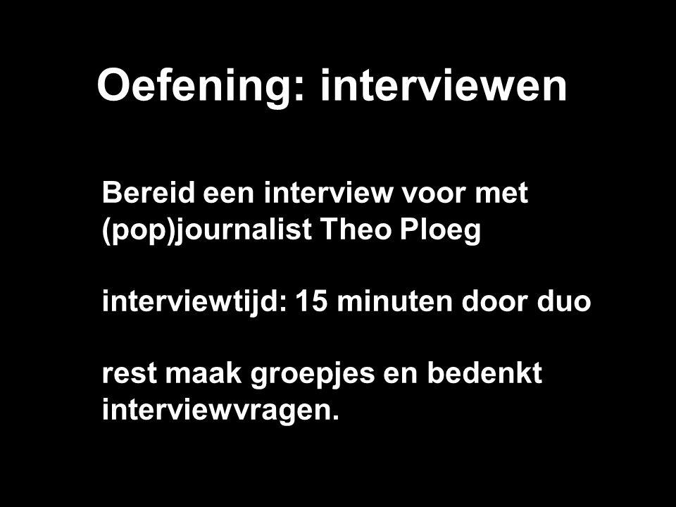 Oefening: interviewen Bereid een interview voor met (pop)journalist Theo Ploeg interviewtijd: 15 minuten door duo rest maak groepjes en bedenkt interv