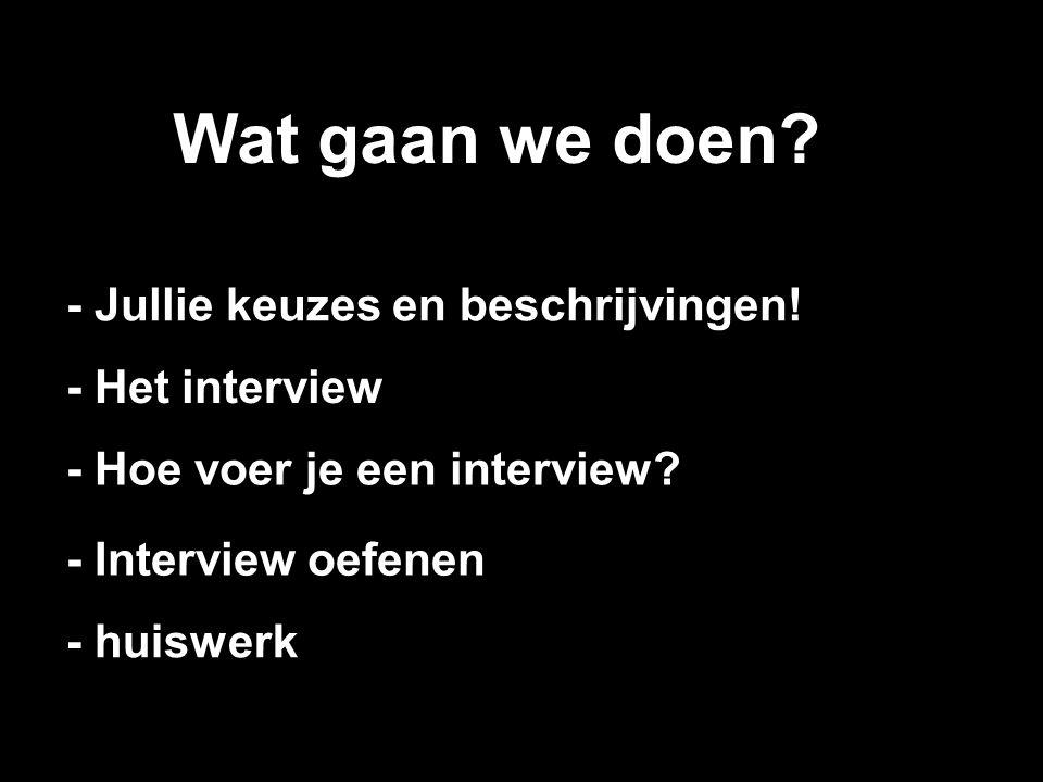 Wat gaan we doen? - Het interview - Jullie keuzes en beschrijvingen! - Hoe voer je een interview? - Interview oefenen - huiswerk