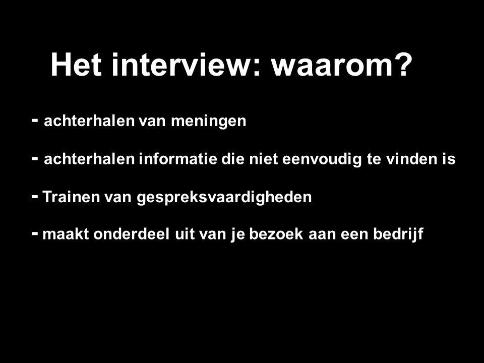 Het interview: waarom? - achterhalen informatie die niet eenvoudig te vinden is - achterhalen van meningen - Trainen van gespreksvaardigheden - maakt