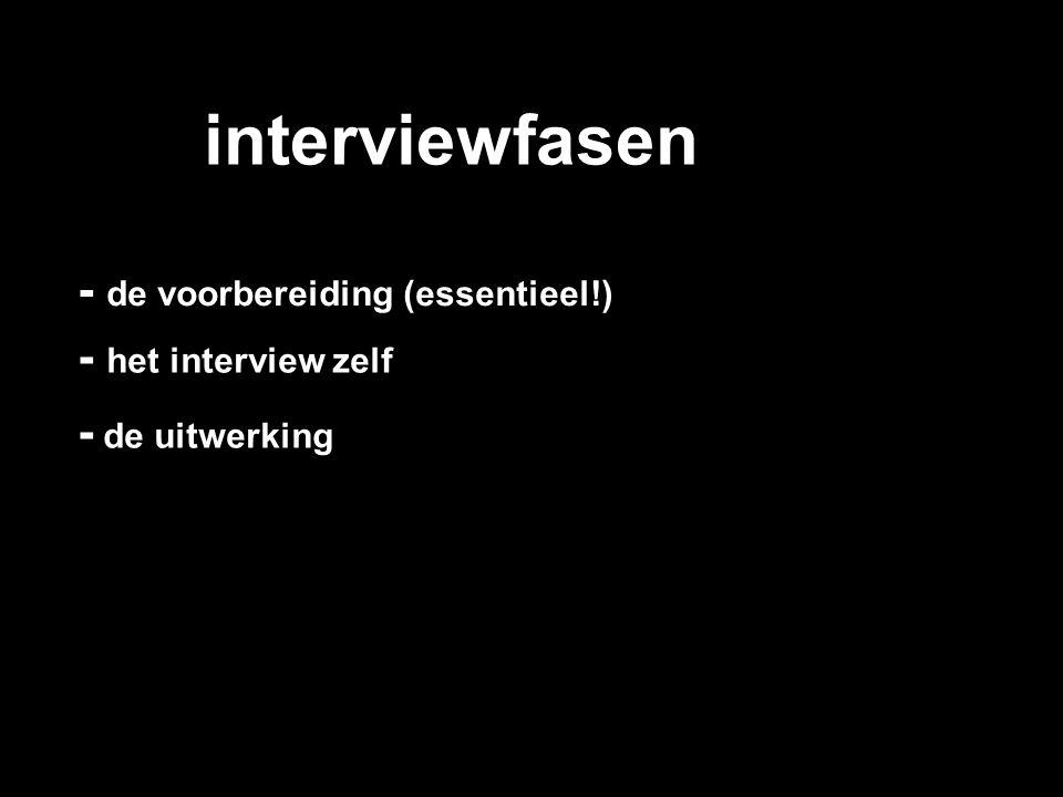 interviewfasen - het interview zelf - de voorbereiding (essentieel!) - de uitwerking