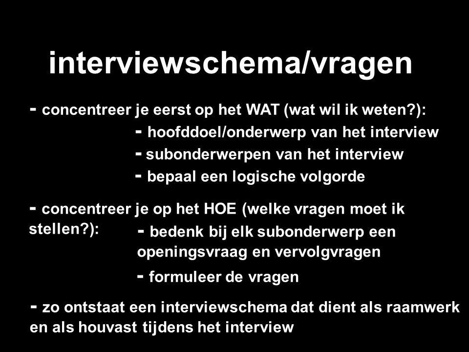 interviewschema/vragen - hoofddoel/onderwerp van het interview - concentreer je eerst op het WAT (wat wil ik weten?): - subonderwerpen van het intervi