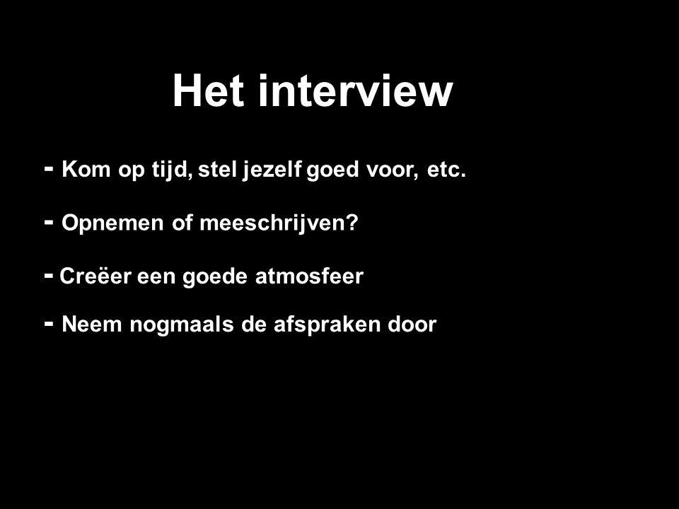 Het interview - Opnemen of meeschrijven? - Kom op tijd, stel jezelf goed voor, etc. - Creëer een goede atmosfeer - Neem nogmaals de afspraken door