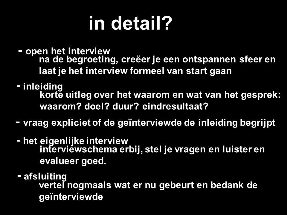 interviewvaardigheden - vragen stellen (intonatie, non-verbaal) - vragen formuleren (open, gesloten, sturend) - luisteren en observeren - antwoorden evalueren (volledig, relevant, duidelijk, valide) - doorvragen (Hoe bedoelt u dat.