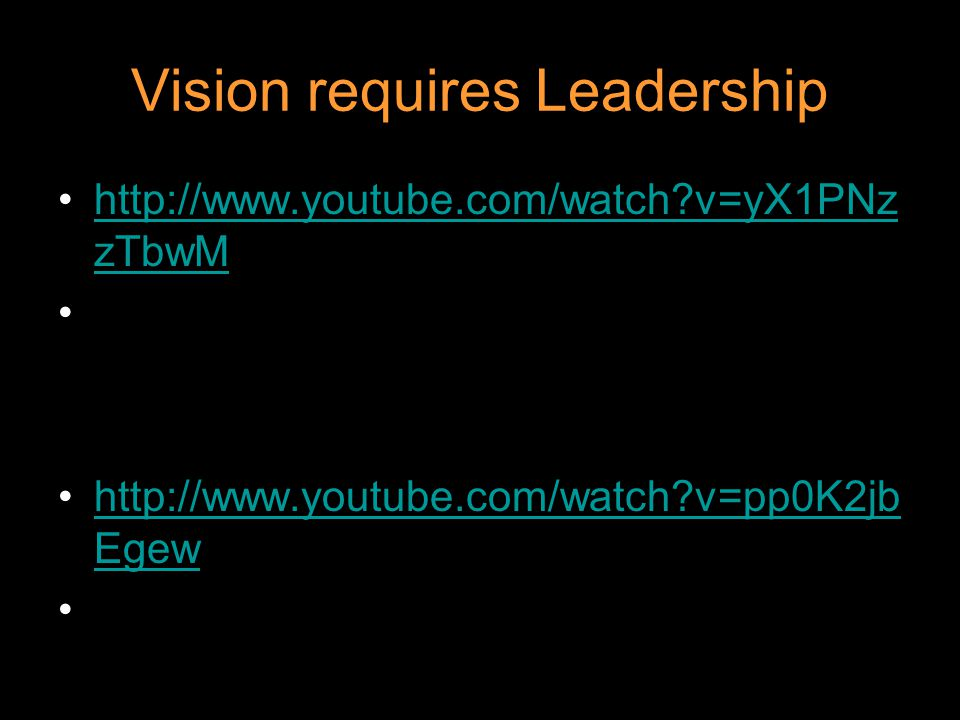 Vision requires Leadership http://www.youtube.com/watch?v=yX1PNz zTbwMhttp://www.youtube.com/watch?v=yX1PNz zTbwM http://www.youtube.com/watch?v=pp0K2