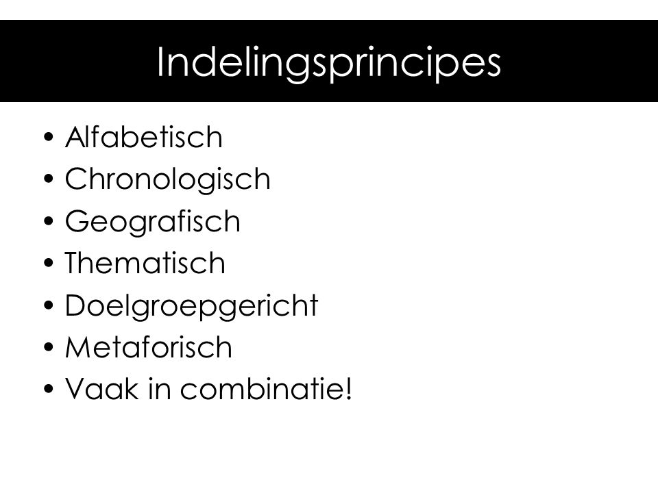 Indelingsprincipes Alfabetisch Chronologisch Geografisch Thematisch Doelgroepgericht Metaforisch Vaak in combinatie!