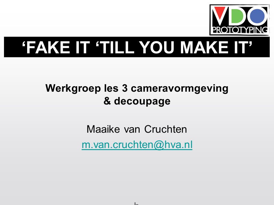 Werkgroep les 3 cameravormgeving & decoupage Maaike van Cruchten m.van.cruchten@hva.nl b 'FAKE IT 'TILL YOU MAKE IT'