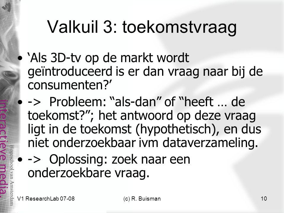 V1 ResearchLab 07-08(c) R. Buisman10 Valkuil 3: toekomstvraag 'Als 3D-tv op de markt wordt geïntroduceerd is er dan vraag naar bij de consumenten?' ->