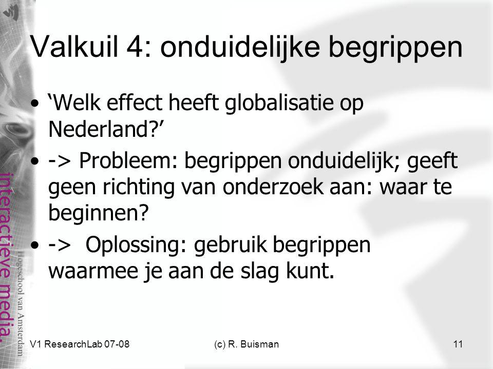 V1 ResearchLab 07-08(c) R. Buisman11 Valkuil 4: onduidelijke begrippen 'Welk effect heeft globalisatie op Nederland?' -> Probleem: begrippen onduideli