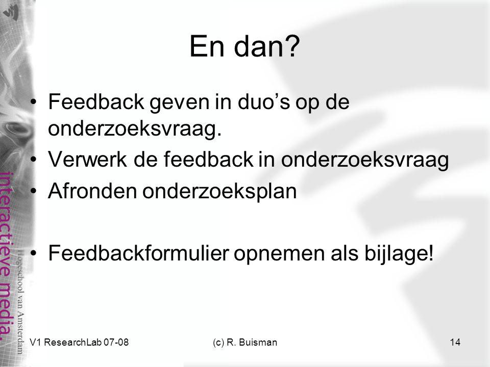 V1 ResearchLab 07-08(c) R. Buisman14 En dan? Feedback geven in duo's op de onderzoeksvraag. Verwerk de feedback in onderzoeksvraag Afronden onderzoeks