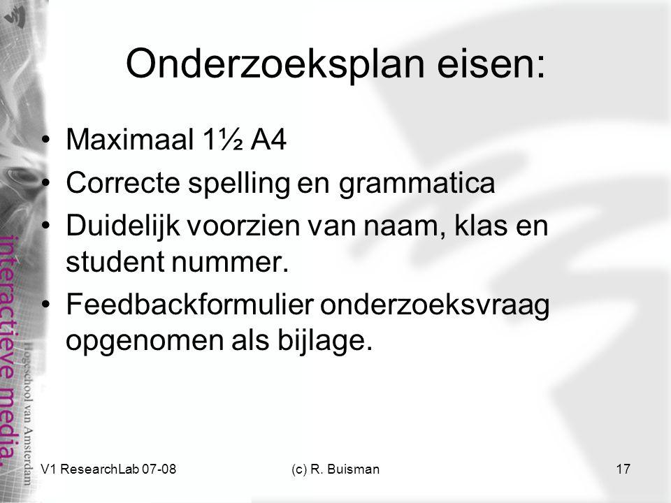 V1 ResearchLab 07-08(c) R. Buisman17 Onderzoeksplan eisen: Maximaal 1½ A4 Correcte spelling en grammatica Duidelijk voorzien van naam, klas en student