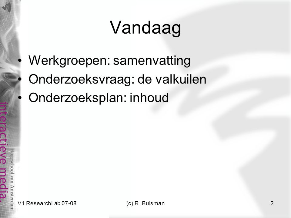 V1 ResearchLab 07-08(c) R. Buisman2 Vandaag Werkgroepen: samenvatting Onderzoeksvraag: de valkuilen Onderzoeksplan: inhoud