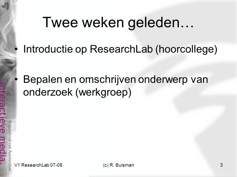 V1 ResearchLab 07-08(c) R. Buisman3 Twee weken geleden… Introductie op ResearchLab (hoorcollege) Bepalen en omschrijven onderwerp van onderzoek (werkg