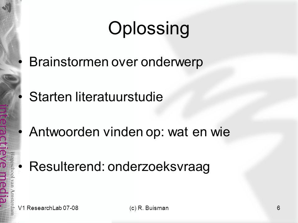 V1 ResearchLab 07-08(c) R. Buisman6 Oplossing Brainstormen over onderwerp Starten literatuurstudie Antwoorden vinden op: wat en wie Resulterend: onder