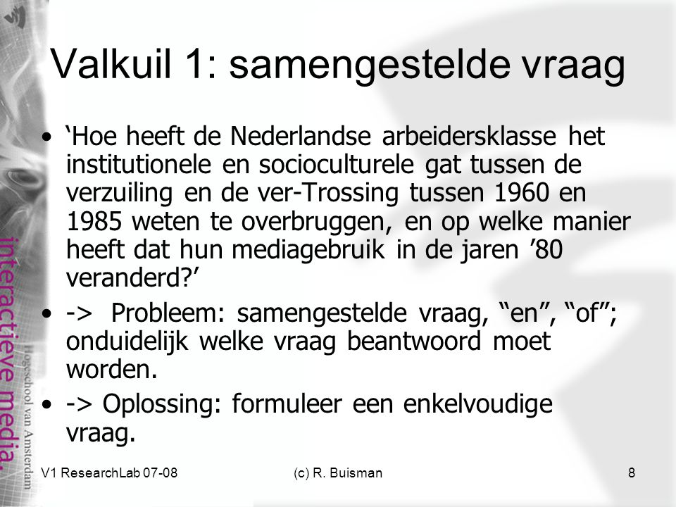 V1 ResearchLab 07-08(c) R. Buisman8 Valkuil 1: samengestelde vraag 'Hoe heeft de Nederlandse arbeidersklasse het institutionele en socioculturele gat