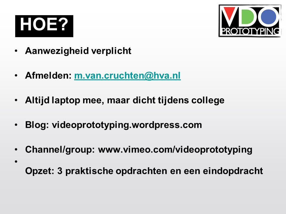 Aanwezigheid verplicht Afmelden: m.van.cruchten@hva.nlm.van.cruchten@hva.nl Altijd laptop mee, maar dicht tijdens college Blog: videoprototyping.wordpress.com Channel/group: www.vimeo.com/videoprototyping Opzet: 3 praktische opdrachten en een eindopdracht HOE