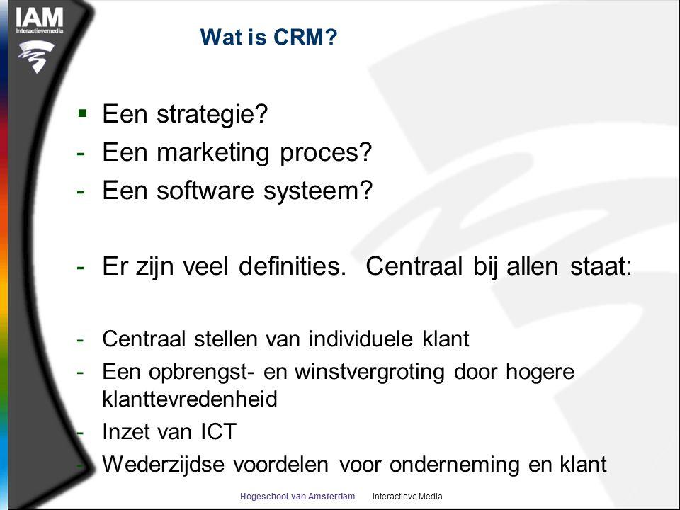 Hogeschool van Amsterdam Interactieve Media Wat is CRM?  Een strategie? -Een marketing proces? -Een software systeem? -Er zijn veel definities. Centr