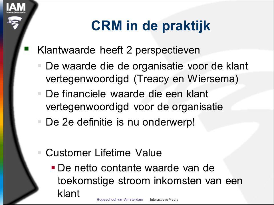 Hogeschool van Amsterdam Interactieve Media CRM in de praktijk  Klantwaarde heeft 2 perspectieven  De waarde die de organisatie voor de klant vertegenwoordigd (Treacy en Wiersema)  De financiele waarde die een klant vertegenwoordigd voor de organisatie  De 2e definitie is nu onderwerp.