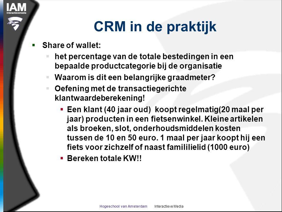 Hogeschool van Amsterdam Interactieve Media CRM in de praktijk  Share of wallet:  het percentage van de totale bestedingen in een bepaalde productcategorie bij de organisatie  Waarom is dit een belangrijke graadmeter.